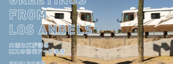 Greetings from LA: 大城カズが語るロスの現代アート事情