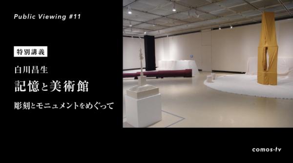 【 Public Viewing #11 】特別講義 白川昌生「記憶と美術館:彫刻とモニュメントをめぐって」